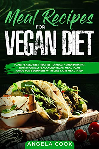 MEAL RECIPES FOR VEGAN DIET: Plant-Based Diet Recipes to health and burn fat. Nutritionally-Balanced Vegan Meal Plan Guide For Beginners with Low Carb Meal Prep by Angela Cook
