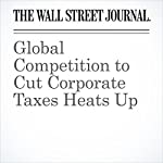 Global Competition to Cut Corporate Taxes Heats Up | Eric Sylvers,Richard Rubin