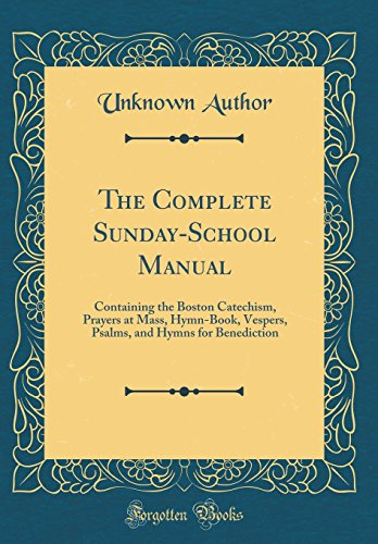 The Complete Sunday-School Manual: Containing the Boston Catechism, Prayers at Mass, Hymn-Book, Vespers, Psalms, and Hymns for Benediction (Classic Reprint)