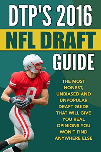 DTP's 2016 NFL Draft Guide: The Most Honest, Unbiased and Unpopular Draft Guide That Will Give You Real Opinions You Won't Find Anywhere Else