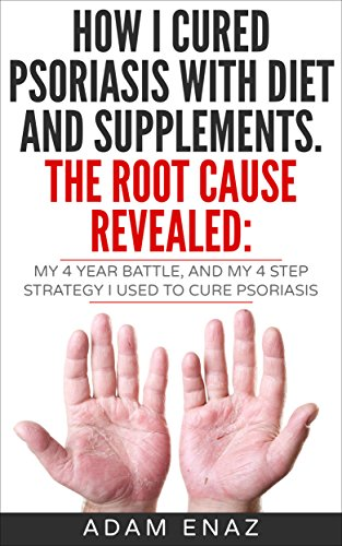 How I Cured Psoriasis With Diet And Supplements. The Root Cause Revealed: My 4 Year Battle, and My 4 Step Strategy I Used To Cure Psoriasis