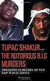 TUPAC SHAKUR and THE NOTORIOUS B.I.G. MURDERS: Shocking Murders of the Rap Music Scene