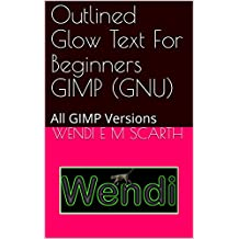 Outlined Glow Text For Beginners GIMP (GNU): All GIMP Versions (GIMP Made Easy Book 61) (English Edition)