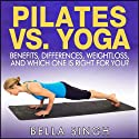 Pilates vs. Yoga: Benefits, Differences, Weightloss and Which is Right for You Audiobook by Bella Singh Narrated by Britain Valenti