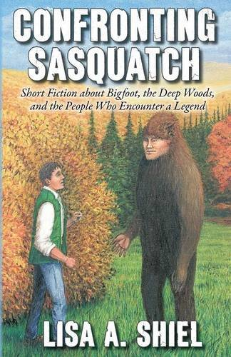 Confronting Sasquatch: Short Fiction about Bigfoot, the Deep Woods, and the People Who Encounter a Legend