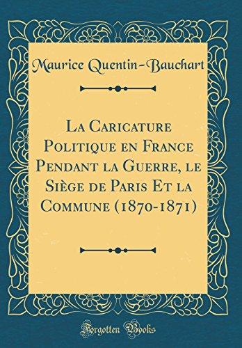 La Caricature Politique en France Pendant la Guerre, le Siège de Paris Et la Commune (1870-1871) (Classic Reprint)  [Quentin-Bauchart, Maurice] (Tapa Dura)