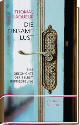 Die einsame Lust. Eine Geschichte der Selbstbefriedigung Gebundenes Buch – 22. Februar 2008 Thomas W. Laqueur Osburg Verlag 3940731021 Geschichte / Sonstiges