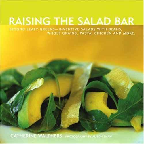Raising the Salad Bar: Beyond Leafy Greens--Inventive Salads with Beans, Whole Grains, Pasta, Chicken, and More by Catherine Walthers