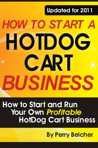 (How to Start a Hotdog Cart Business: How to Start and Run Your Own Profitable Hotdog Cart Business)