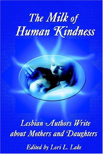Download The Milk of Human Kindness: Lesbian Authors Write About Mothers and Daughters PDF