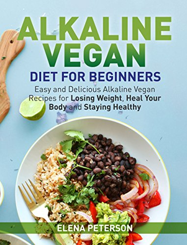 Alkaline Vegan Diet for Beginners: Easy and Delicious Alkaline Vegan  Recipes for Losing Weight, Heal Your Body and Staying Healthy