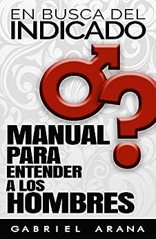 En busca del Indicado: Manual para entender a los Hombres (Spanish Edition) by [Arana, Gabriel]