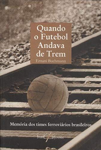 Quando o futebol andava de trem : memria dos times ferrovirios brasileiros. -- ( Brasil diferente )