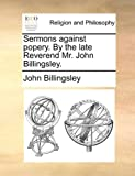 Sermons Against Popery by the Late Reverend Mr John Billingsley, John Billingsley, 1140667289