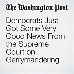 Democrats Just Got Some Very Good News From the Supreme Court on Gerrymandering