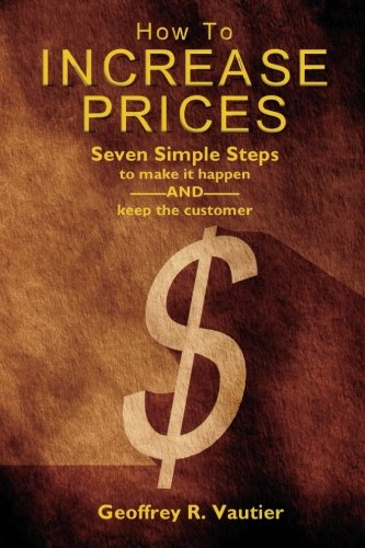 How To Increase Prices: Seven Steps to make it happen-AND-keep the customer