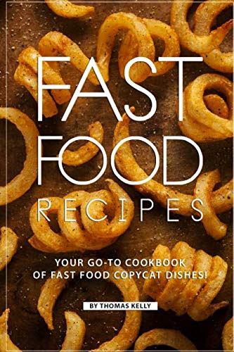 Fast Food Recipes: Your Go-to Cookbook of Fast Food Copycat Dishes! by Thomas Kelly