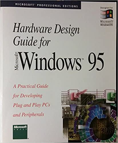 Hardware Design Guide for Microsoft Windows 95: A Practical Guide for Developing Plug and Play PCs and Peripherals (Microsoft Professional Editions)