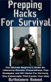 Prepping Hacks For Survival: The Ultimate Beginners Guide On Lifesaving Disaster Preparedness Tips, Strategies, and DIY Hacks For Surviving Any Catastrophe That Comes Your Way