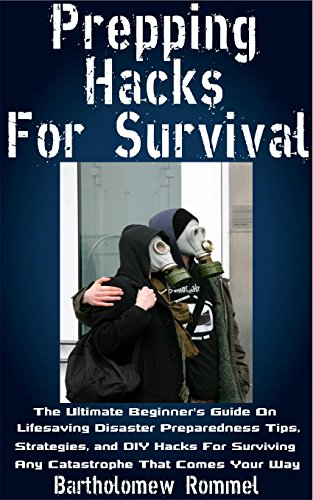 Prepping Hacks For Survival: The Ultimate Beginner's Guide On Lifesaving Disaster Preparedness Tips, Strategies, and DIY Hacks For Surviving Any Catastrophe That Comes Your Way by [Rommel, Bartholomew ]