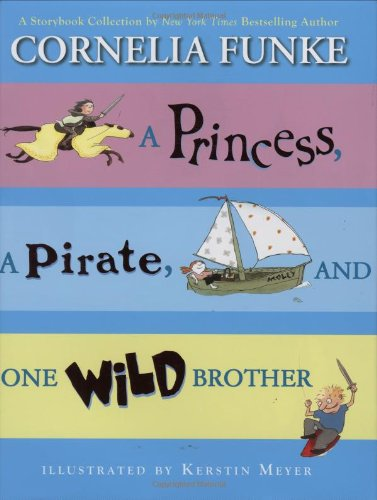 A Princess, A Pirate, And One Wild Brother: A Storybook Collection by New York Times Bestselling Author Cornelia Funke by The Chicken House