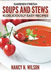 Garden Fresh Soups and Stews: 41 Deliciously Easy Recipes