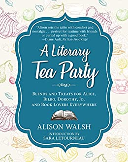 A Literary Tea Party: Blends and Treats for Alice, Bilbo, Dorothy, Jo, and Book Lovers Everywhere by [Walsh, Alison]