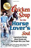 Chicken Soup for the Horse Lover's Soul: Inspirational Stories About Horses and the People Who Love Them (Chicken Soup for the Soul)