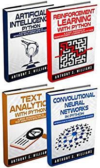 Python Programming: 4 Manuscripts - Artificial Intelligence Python, Reinforcement Learning with Python, Text Analytics with Python, Convolutional Neural Networks in Python by [Williams, Anthony]