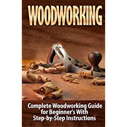 Woodworking: Complete Woodworking Guide for Beginner's With Step by Step Instructions (Volume 1)