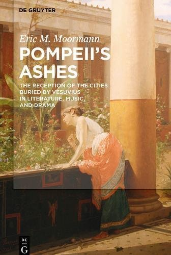 Pompeii's Ashes: The Reception of the Cities Buried by Vesuvius in Literature, Music, and Drama [6/26/2017] Eric Moormann ()