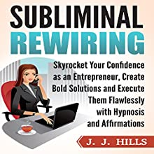 Subliminal Rewiring: Skyrocket Your Confidence as an Entrepreneur, Create Bold Solutions and Execute Them Flawlessly with Hypnosis and Affirmations Audiobook by J. J. Hills Narrated by InnerPeace Productions