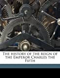 The History of the Reign of the Emperor Charles The, William Hickling Prescott and William Hickli Prescott, 1149407883