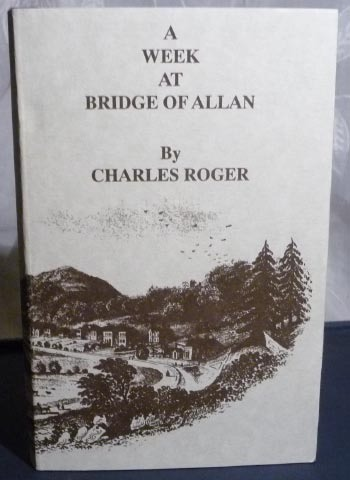 A Week at the Bridge of Allan, Comprising an Account of the Spa, and a Series of Six Excursions to the Interesting Scenery of Central Scotland Charles Roger