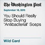 You Should Really Stop Buying 'Antibacterial' Soaps | Rachel Feltman