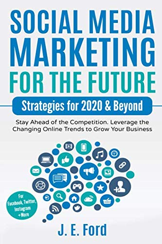 Social Media Marketing for the Future: Strategies for 2020 & Beyond: Stay Ahead of the Competition. Leverage Changin