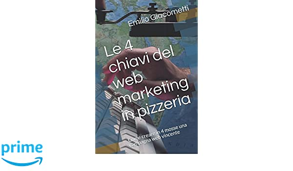 Le 4 chiavi del web marketing in pizzeria: Come creare in 4 mosse una campagna web vincente (Smart Books) (Italian Edition): Emilio Giacometti: ...