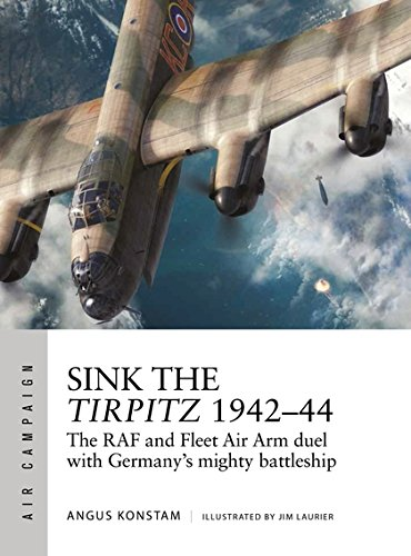 Sink the Tirpitz 1942–44: The RAF and Fleet Air Arm duel with Germany's mighty battleship (Air Campaign)