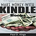 Make Money with Kindle Books: Building Passive Income While Working From Home Audiobook by Paul D. Kings Narrated by Dave Wright