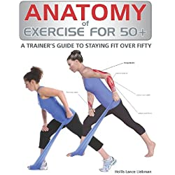 Anatomy of Exercise for 50+: A Trainer's Guide to Staying Fit Over Fifty