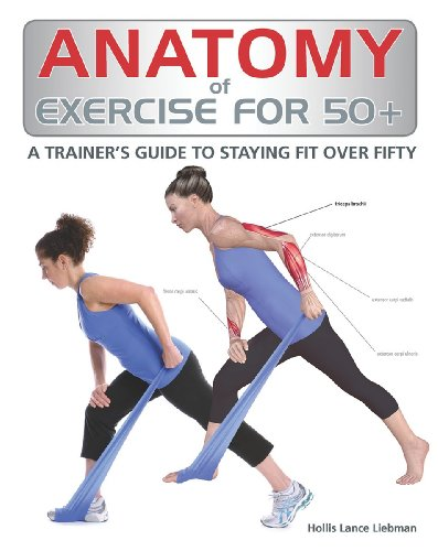Anatomy of Exercise for 50+: A Trainer's Guide to Staying Fit Over...