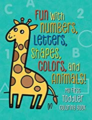 My First Toddler Coloring Book: Fun with Numbers, Letters, Shapes, Colors, and Animals! (Kids coloring activit