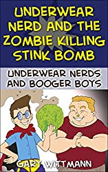 Underwear Nerd and The Zombie Killing Stink Bomb: Underwear Nerds and the Booger Boys (Underwear Nerds and the Booger Boys  Reluntant Readers Series Book 5)