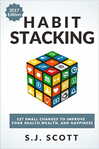 Habit Stacking: 127 Small Changes to Improve Your Health, Wealth, and Happiness (Most are Five Minutes or Less)