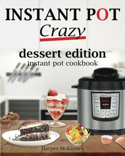 Instant Pot Crazy: Dessert Edition Instant Pot Cookbook by Harper McKinney