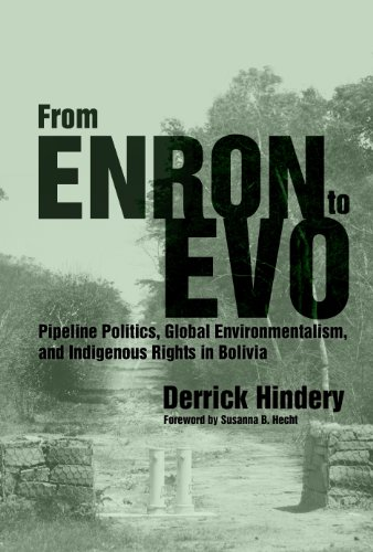 From Enron To Evo: Pipeline Politics, Global Environmentalism, And Indigenous Rights In Bolivia (First Peoples: New Directions In Indigenous Studies)