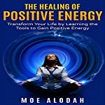 The Healing of Positive Energy: Transform Your Life by Learning the Tools to Gain Positive Energy | Moe Alodah