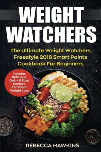 Weight Watchers: The Ultimate Weight Watchers Freestyle 2018 Smart Points Cookbook For Beginners - Includes Delicious, Quick & Easy Recipes For Rapid Weight Loss (Volume 1) by Rebecca Hawkins