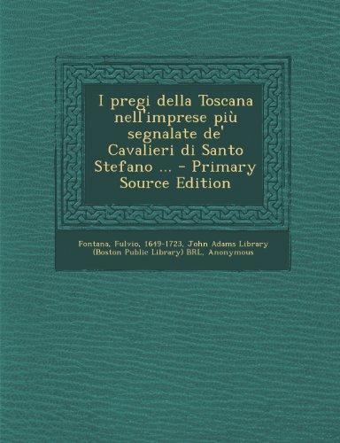 I pregi della Toscana nell'imprese più segnalate de' Cavalieri di Santo Stefano ... - Primary Source Edition (Italian Edition)