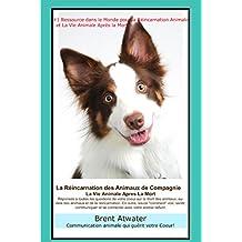 La Réincarnation Animale et La Vie Animale Apres La Mort: Réponses à toutes les questions de votre Coeur! (French Edition)